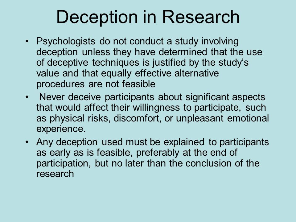 Deception in Research Psychologists do not conduct a study involving deception unless they have determined that the use of deceptive techniques is jus