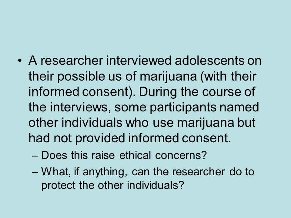 A researcher interviewed adolescents on their possible us of marijuana (with their informed consent). During the course of the interviews, some partic