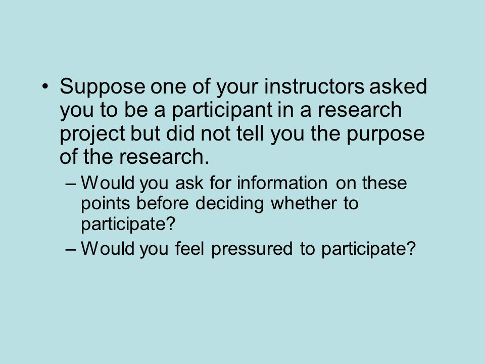 Suppose one of your instructors asked you to be a participant in a research project but did not tell you the purpose of the research. –Would you ask f