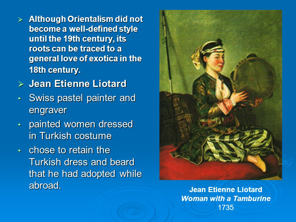  Although Orientalism did not become a well-defined style until the 19th century, its roots can be traced to a general love of exotica in the 18th century.