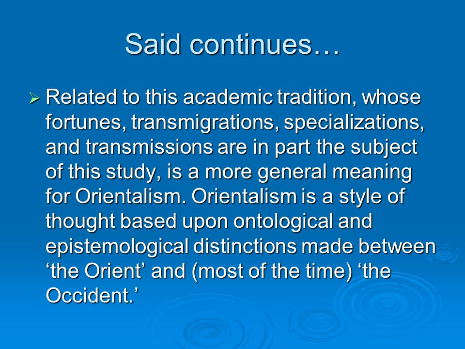Said continues…  Related to this academic tradition, whose fortunes, transmigrations, specializations, and transmissions are in part the subject of this study, is a more general meaning for Orientalism.
