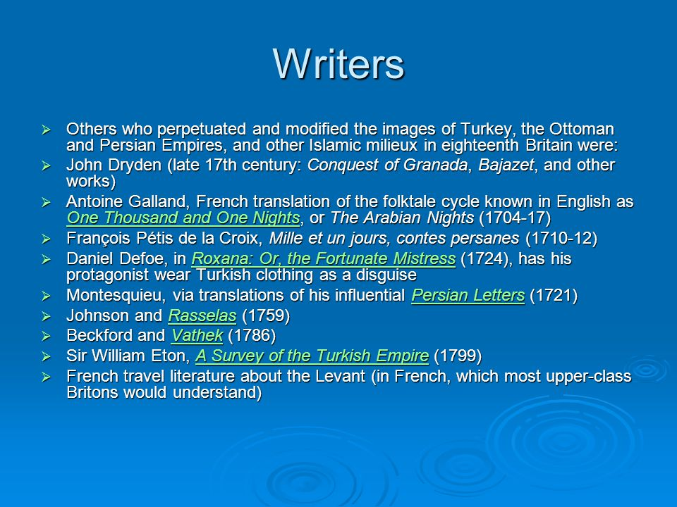 Writers  Others who perpetuated and modified the images of Turkey, the Ottoman and Persian Empires, and other Islamic milieux in eighteenth Britain were:  John Dryden (late 17th century: Conquest of Granada, Bajazet, and other works)  Antoine Galland, French translation of the folktale cycle known in English as One Thousand and One Nights, or The Arabian Nights (1704-17) One Thousand and One Nights One Thousand and One Nights  François Pétis de la Croix, Mille et un jours, contes persanes (1710-12)  Daniel Defoe, in Roxana: Or, the Fortunate Mistress (1724), has his protagonist wear Turkish clothing as a disguise Roxana: Or, the Fortunate MistressRoxana: Or, the Fortunate Mistress  Montesquieu, via translations of his influential Persian Letters (1721) Persian LettersPersian Letters  Johnson and Rasselas (1759) Rasselas  Beckford and Vathek (1786) Vathek  Sir William Eton, A Survey of the Turkish Empire (1799) A Survey of the Turkish EmpireA Survey of the Turkish Empire  French travel literature about the Levant (in French, which most upper-class Britons would understand)