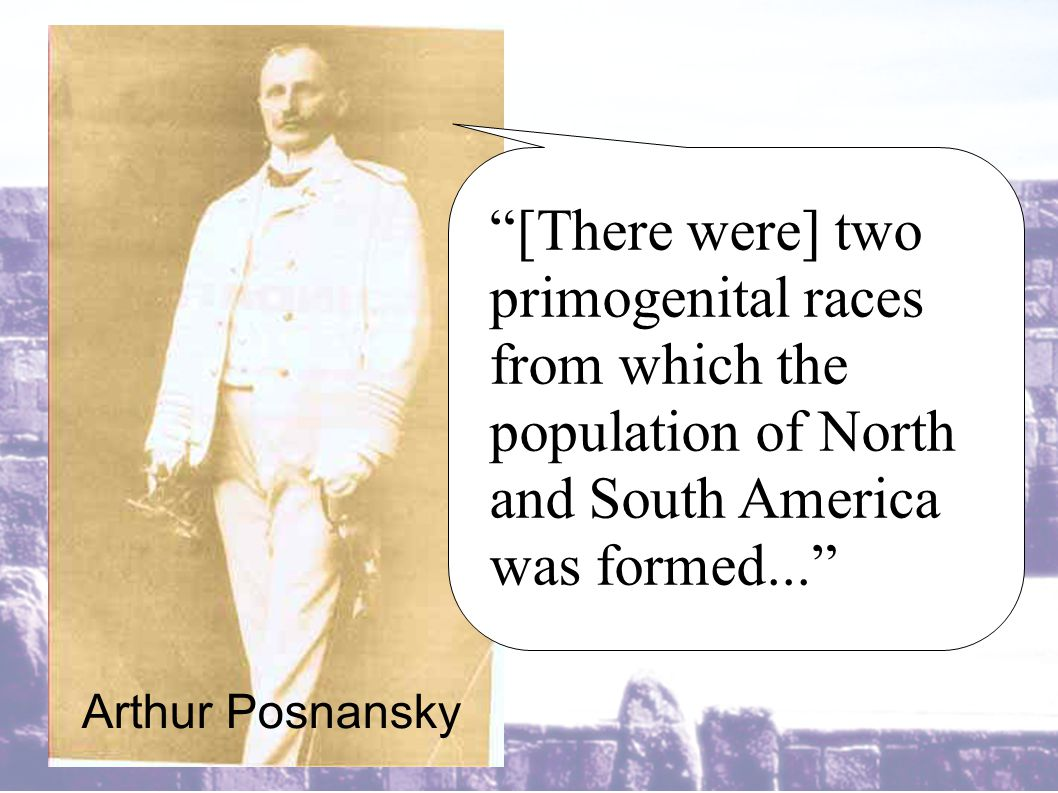 [There were] two primogenital races from which the population of North and South America was formed... Arthur Posnansky