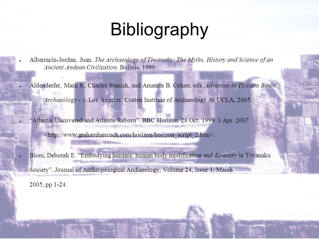 Bibliography ● Albarracin-Jordan, Juan. The Archaeology of Tiwanaku: The Myths, History and Science of an Ancient Andean Civilization. Bolivia, 1999.