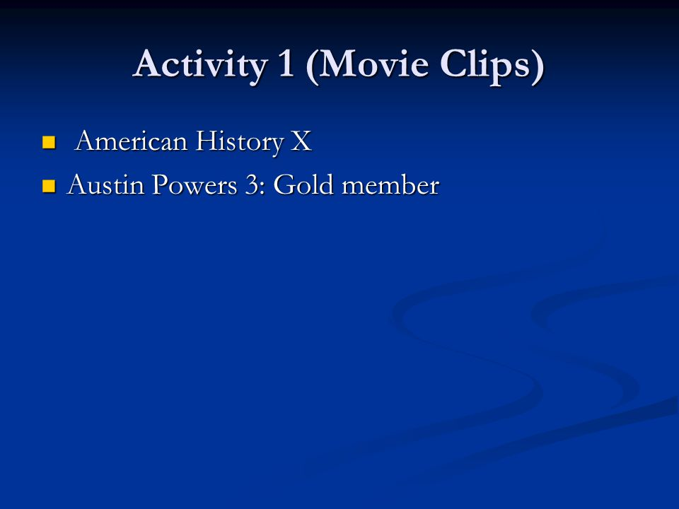 Activity 1 (Movie Clips) American History X American History X Austin Powers 3: Gold member Austin Powers 3: Gold member