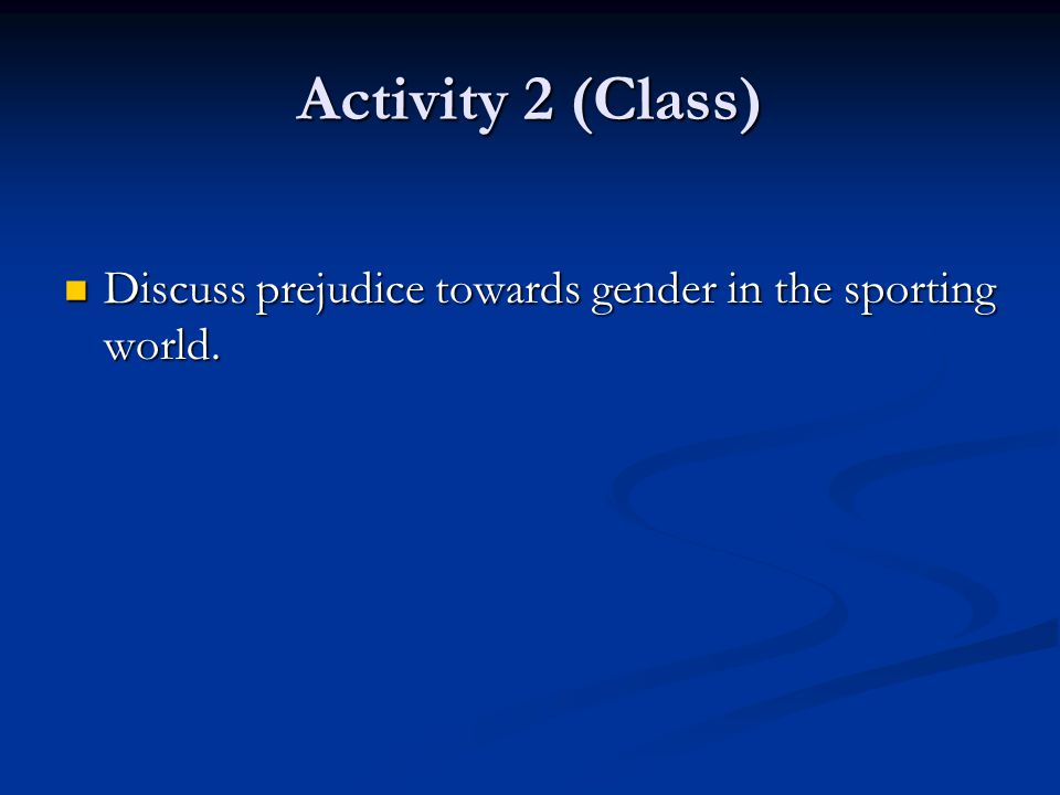 Activity 2 (Class) Discuss prejudice towards gender in the sporting world.