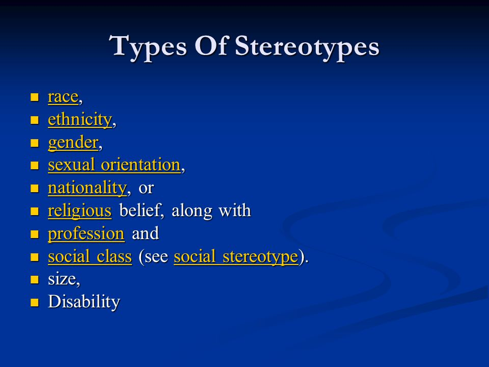 Types Of Stereotypes race, race, race ethnicity, ethnicity, ethnicity gender, gender, gender sexual orientation, sexual orientation, sexual orientation sexual orientation nationality, or nationality, or nationality religious belief, along with religious belief, along with religious profession and profession and profession social class (see social stereotype).