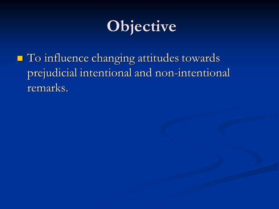 Objective Objective To influence changing attitudes towards prejudicial intentional and non-intentional remarks.
