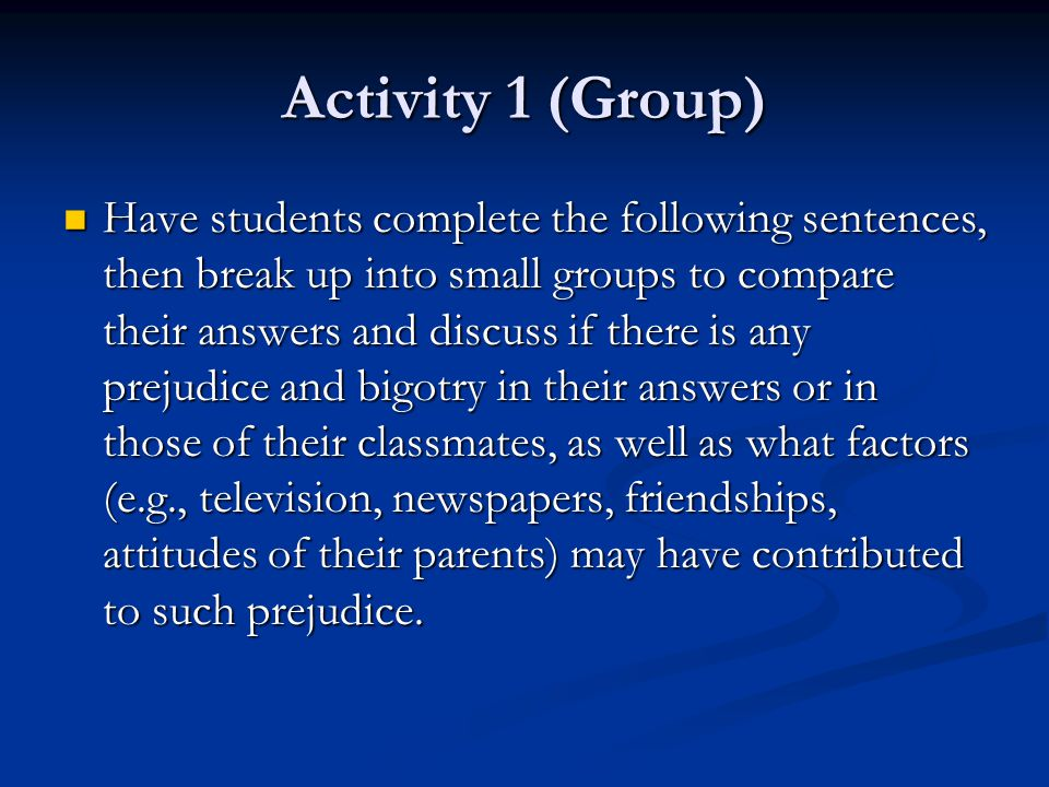 Activity 1 (Group) Have students complete the following sentences, then break up into small groups to compare their answers and discuss if there is any prejudice and bigotry in their answers or in those of their classmates, as well as what factors (e.g., television, newspapers, friendships, attitudes of their parents) may have contributed to such prejudice.