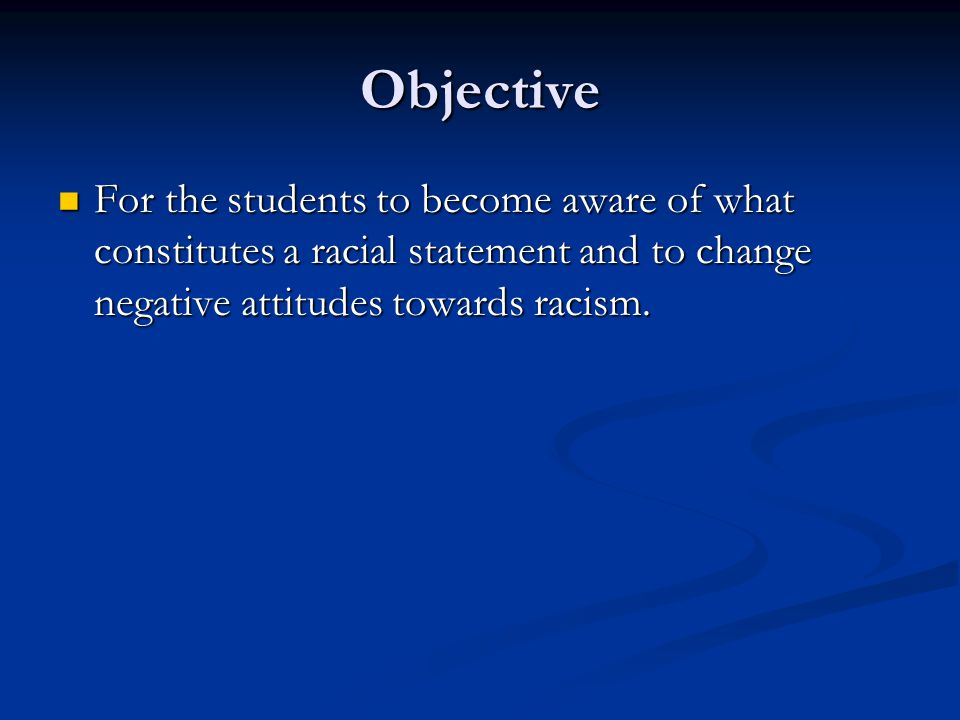 Objective For the students to become aware of what constitutes a racial statement and to change negative attitudes towards racism.