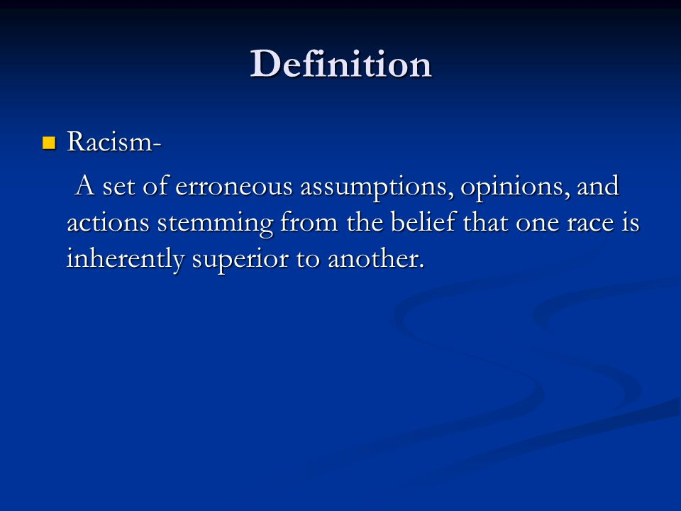 Definition Racism- Racism- A set of erroneous assumptions, opinions, and actions stemming from the belief that one race is inherently superior to another.