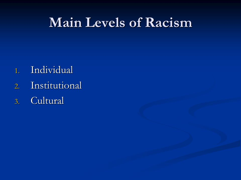 Main Levels of Racism 1. Individual 2. Institutional 3. Cultural