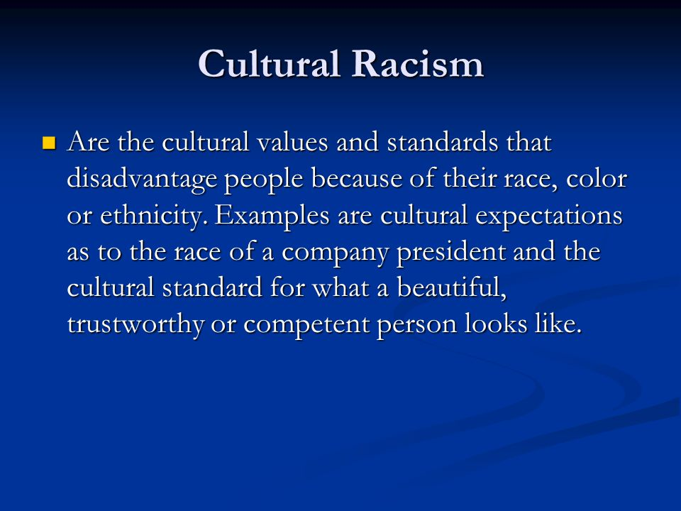 Cultural Racism Are the cultural values and standards that disadvantage people because of their race, color or ethnicity.