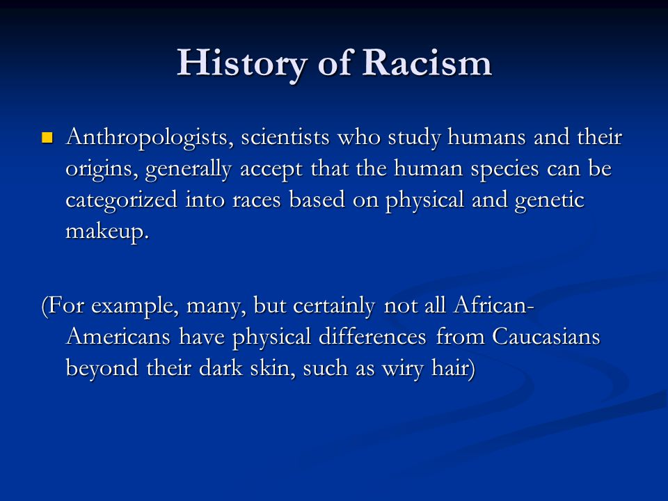History of Racism Anthropologists, scientists who study humans and their origins, generally accept that the human species can be categorized into races based on physical and genetic makeup.