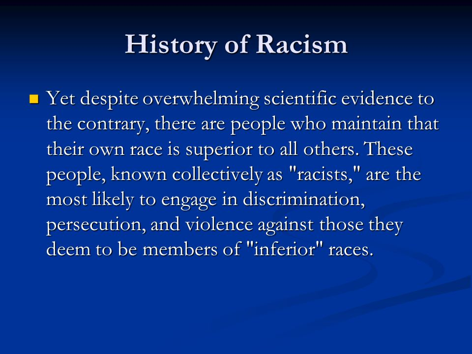 History of Racism Yet despite overwhelming scientific evidence to the contrary, there are people who maintain that their own race is superior to all others.