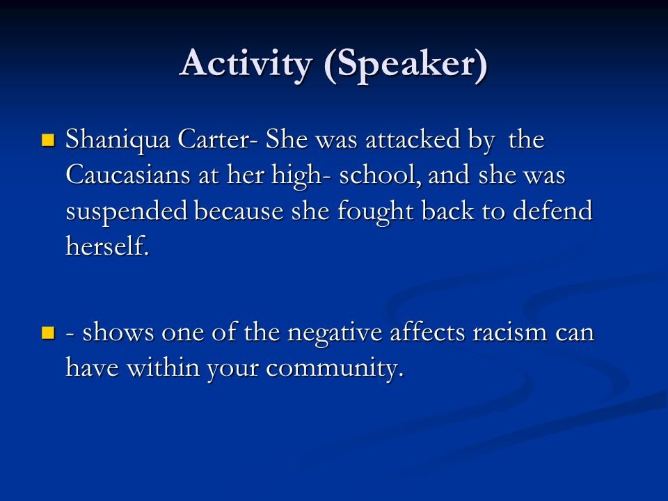 Activity (Speaker) Shaniqua Carter- She was attacked by the Caucasians at her high- school, and she was suspended because she fought back to defend herself.