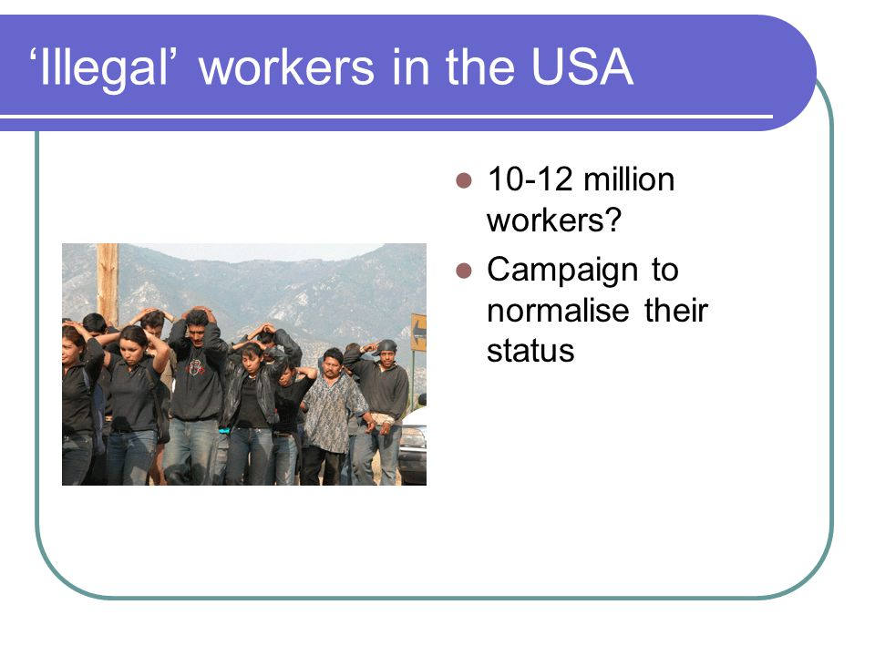 'Illegal' workers in the USA 10-12 million workers Campaign to normalise their status