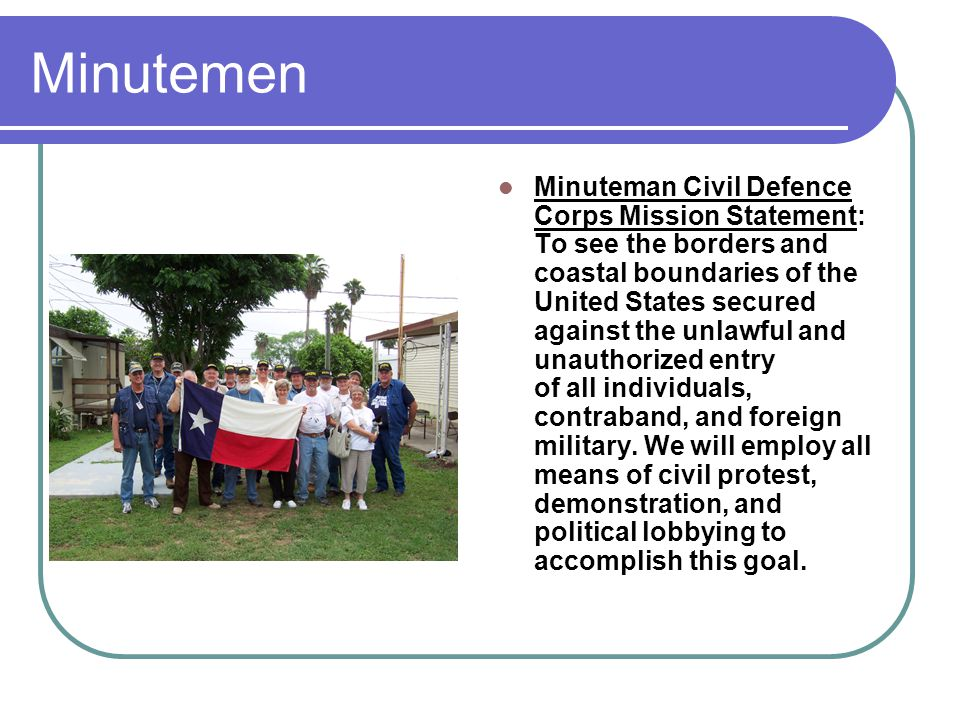 Minutemen Minuteman Civil Defence Corps Mission Statement: To see the borders and coastal boundaries of the United States secured against the unlawful