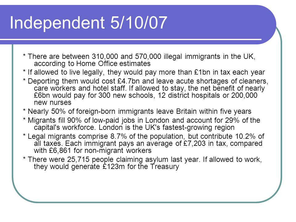 Independent 5/10/07 * There are between 310,000 and 570,000 illegal immigrants in the UK, according to Home Office estimates * If allowed to live lega