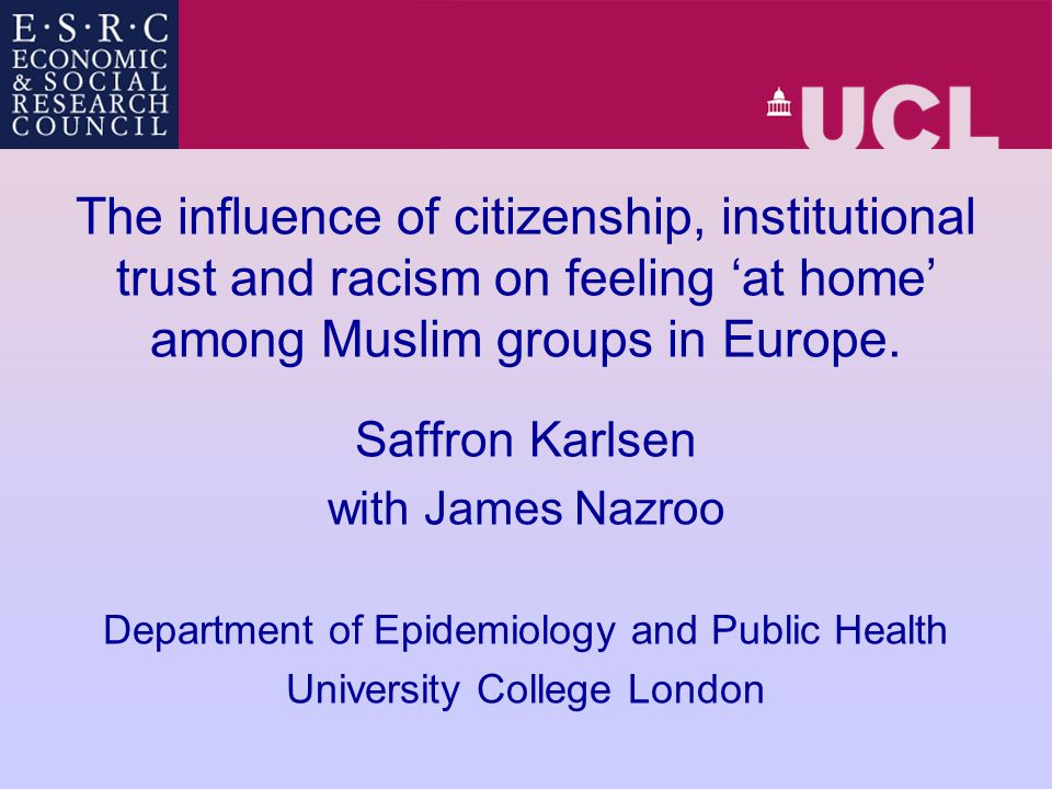 The influence of citizenship, institutional trust and racism on feeling 'at home' among Muslim groups in Europe. Saffron Karlsen with James Nazroo Dep