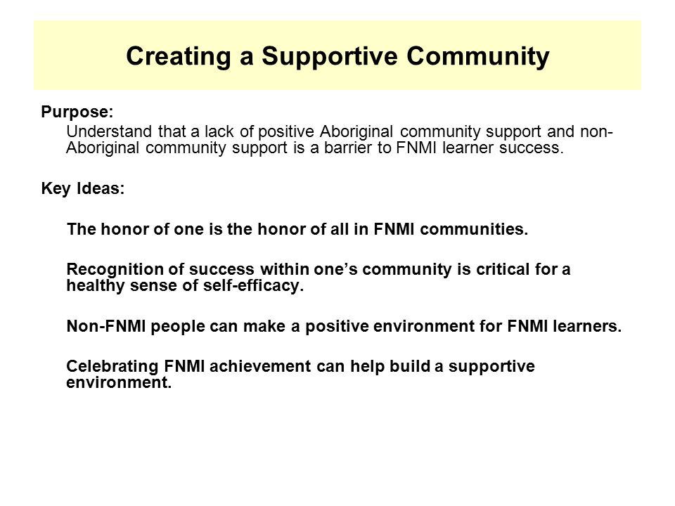 Creating a Supportive Community Purpose: Understand that a lack of positive Aboriginal community support and non- Aboriginal community support is a barrier to FNMI learner success.