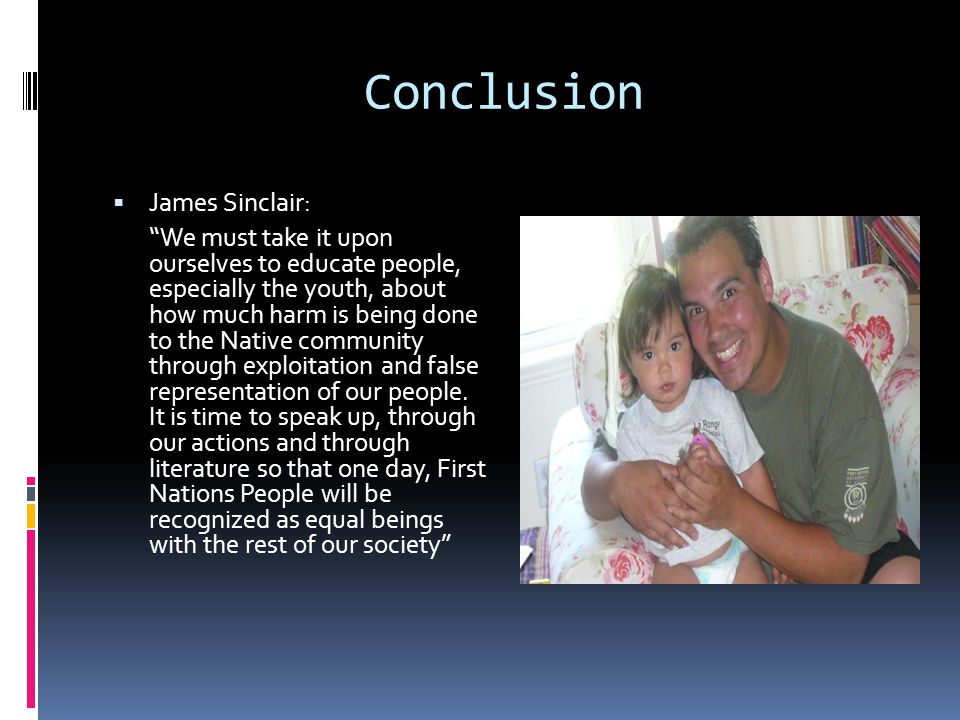 Conclusion  James Sinclair: We must take it upon ourselves to educate people, especially the youth, about how much harm is being done to the Native community through exploitation and false representation of our people.