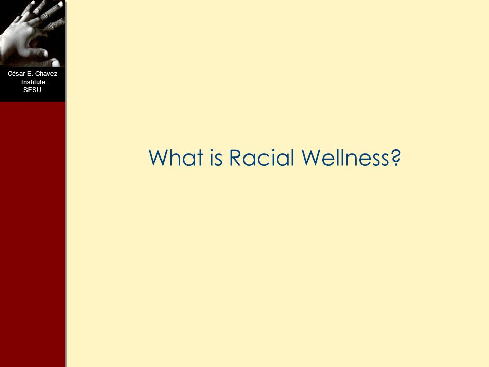 C ésar E. Chavez Institute SFSU What is Racial Wellness?