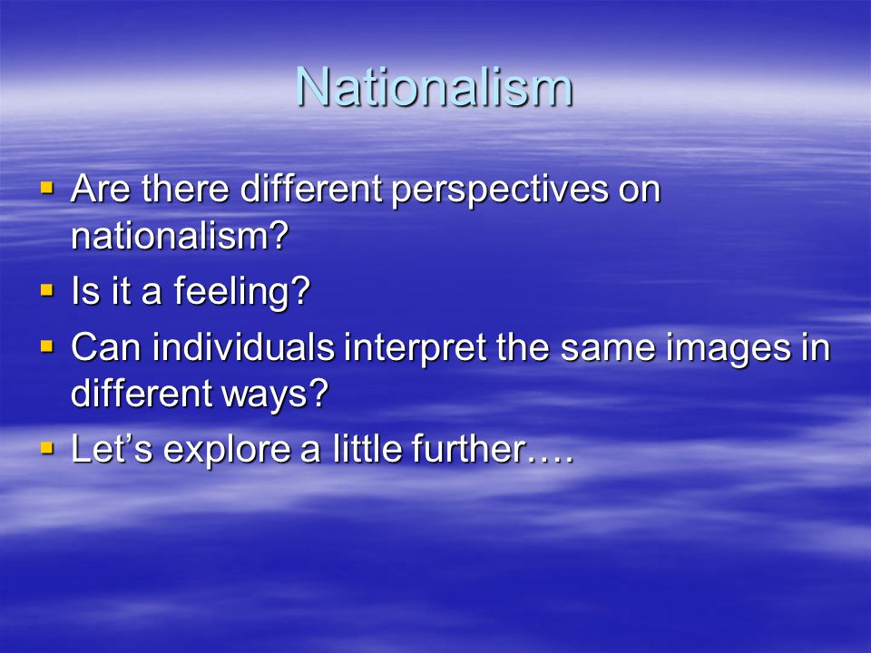 Nationalism  Are there different perspectives on nationalism?  Is it a feeling?  Can individuals interpret the same images in different ways?  Let