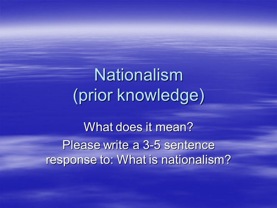 Nationalism (prior knowledge) What does it mean? Please write a 3-5 sentence response to: What is nationalism?