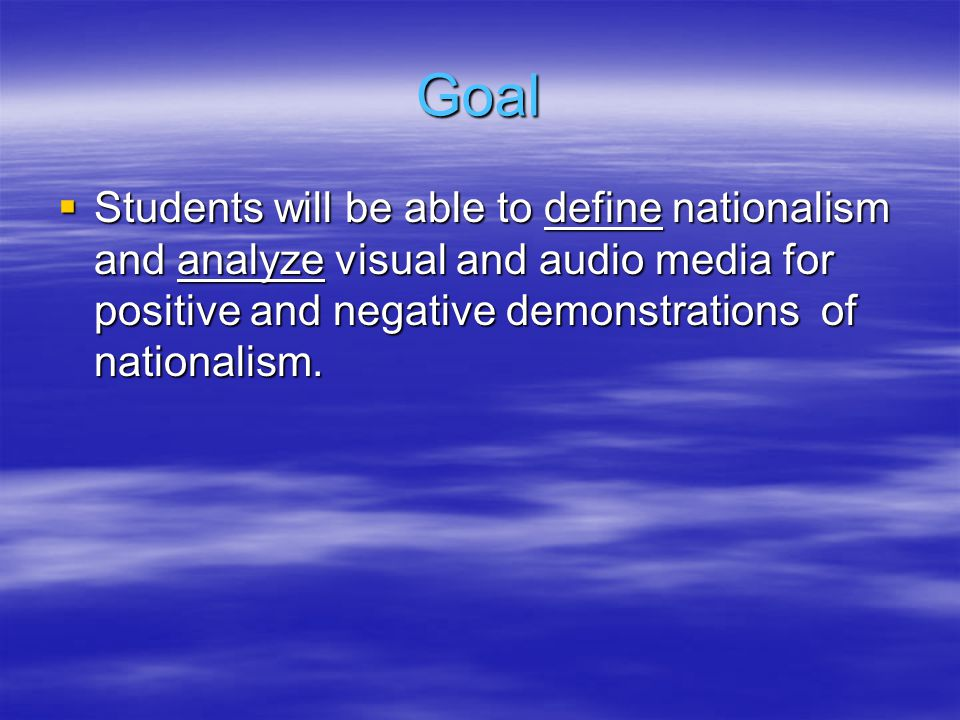 Goal  Students will be able to define nationalism and analyze visual and audio media for positive and negative demonstrations of nationalism.