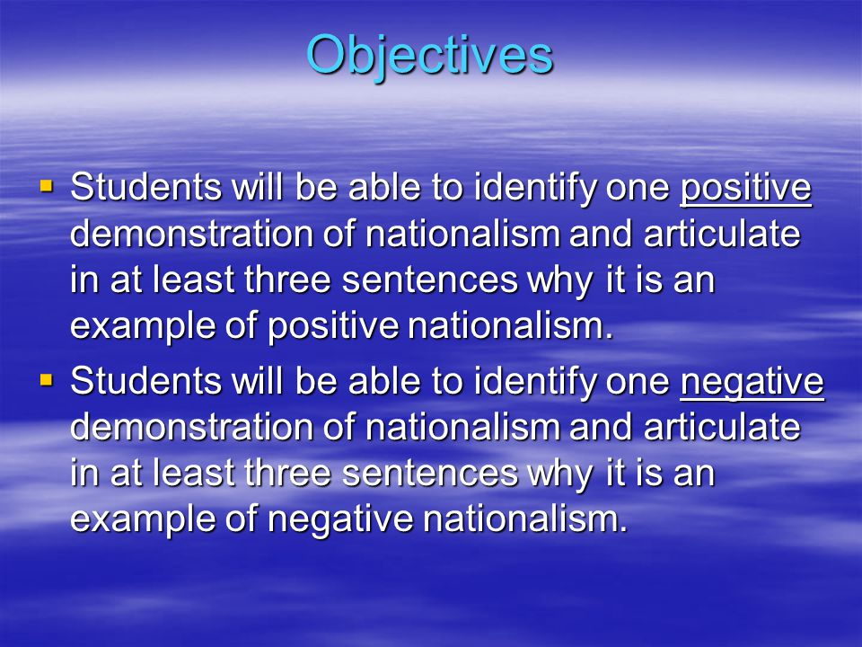 Objectives  Students will be able to identify one positive demonstration of nationalism and articulate in at least three sentences why it is an example of positive nationalism.