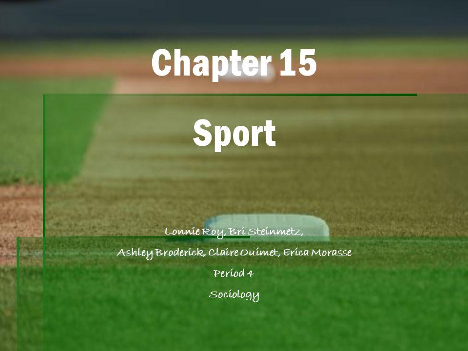 Chapter 15 Sport Lonnie Roy, Bri Steinmetz, Ashley Broderick, Claire Ouimet, Erica Morasse Period 4 Sociology