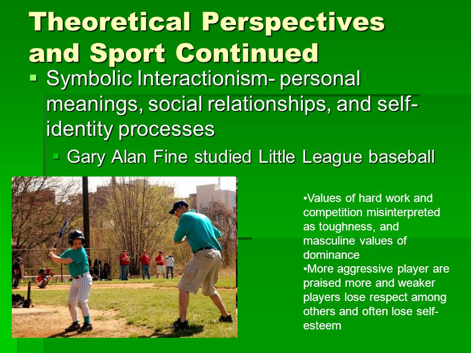 Theoretical Perspectives and Sport Continued  Symbolic Interactionism- personal meanings, social relationships, and self- identity processes  Gary A
