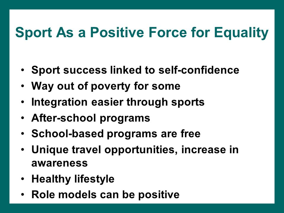 Sport As a Positive Force for Equality Sport success linked to self-confidence Way out of poverty for some Integration easier through sports After-sch