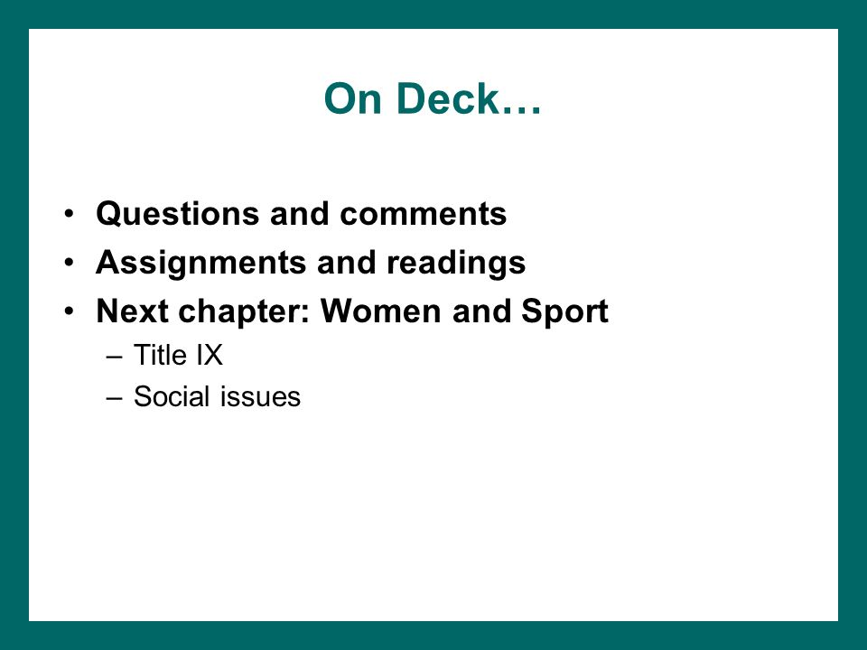 On Deck… Questions and comments Assignments and readings Next chapter: Women and Sport –Title IX –Social issues