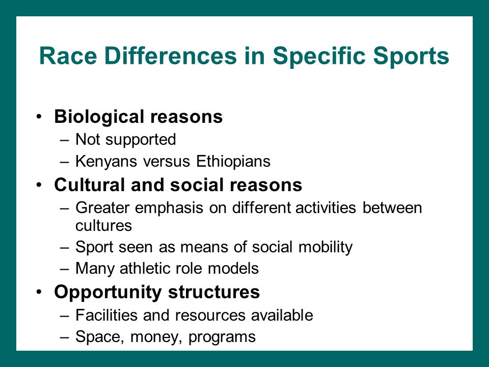 Race Differences in Specific Sports Biological reasons –Not supported –Kenyans versus Ethiopians Cultural and social reasons –Greater emphasis on diff