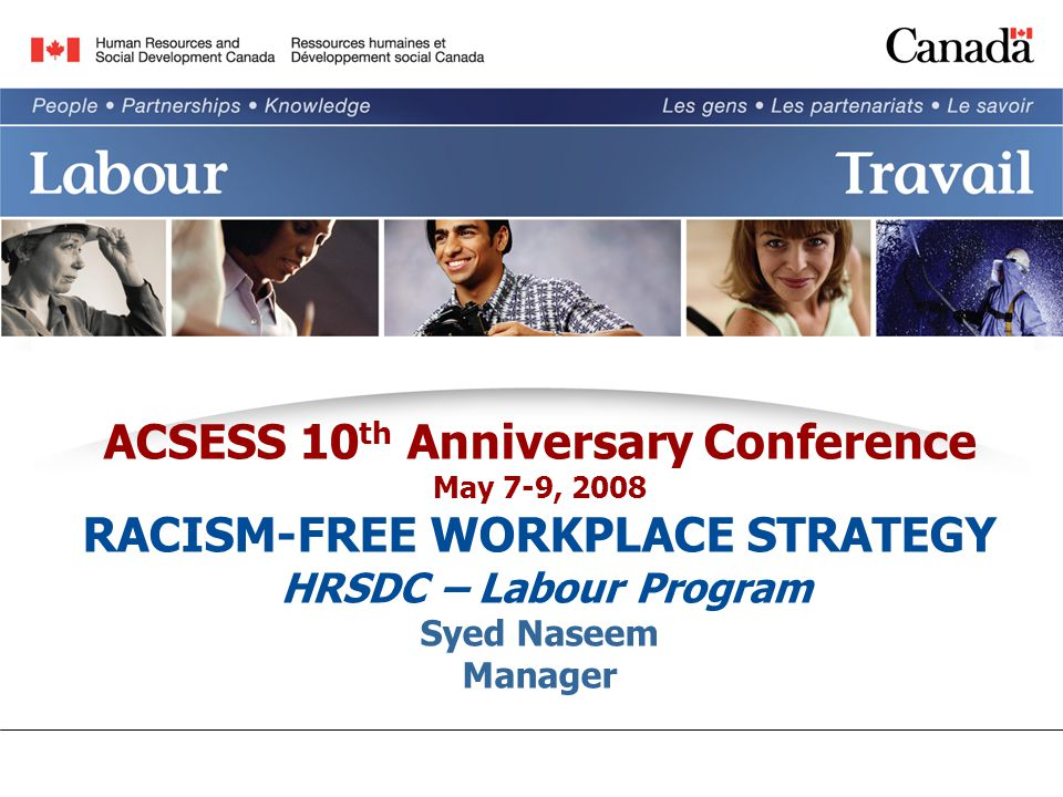 ACSESS 10 th Anniversary Conference May 7-9, 2008 RACISM-FREE WORKPLACE STRATEGY HRSDC – Labour Program Syed Naseem Manager