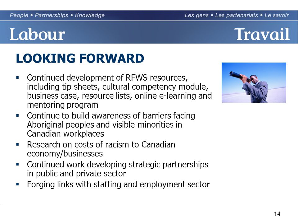 14 LOOKING FORWARD  Continued development of RFWS resources, including tip sheets, cultural competency module, business case, resource lists, online e-learning and mentoring program  Continue to build awareness of barriers facing Aboriginal peoples and visible minorities in Canadian workplaces  Research on costs of racism to Canadian economy/businesses  Continued work developing strategic partnerships in public and private sector  Forging links with staffing and employment sector