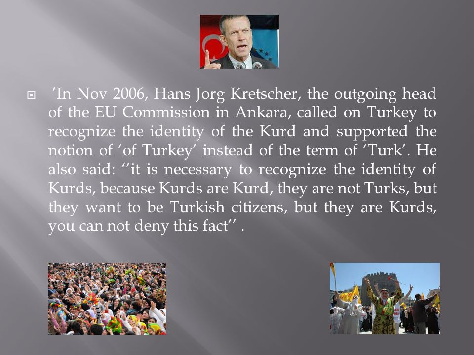  'In Nov 2006, Hans Jorg Kretscher, the outgoing head of the EU Commission in Ankara, called on Turkey to recognize the identity of the Kurd and supported the notion of 'of Turkey' instead of the term of 'Turk'.