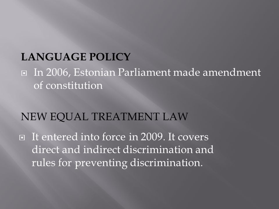 LANGUAGE POLICY  In 2006, Estonian Parliament made amendment of constitution NEW EQUAL TREATMENT LAW  It entered into force in 2009.