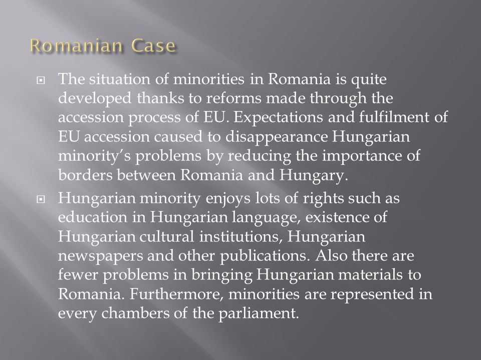  The situation of minorities in Romania is quite developed thanks to reforms made through the accession process of EU.