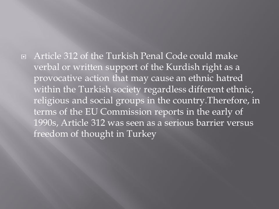  Article 312 of the Turkish Penal Code could make verbal or written support of the Kurdish right as a provocative action that may cause an ethnic hatred within the Turkish society regardless different ethnic, religious and social groups in the country.Therefore, in terms of the EU Commission reports in the early of 1990s, Article 312 was seen as a serious barrier versus freedom of thought in Turkey
