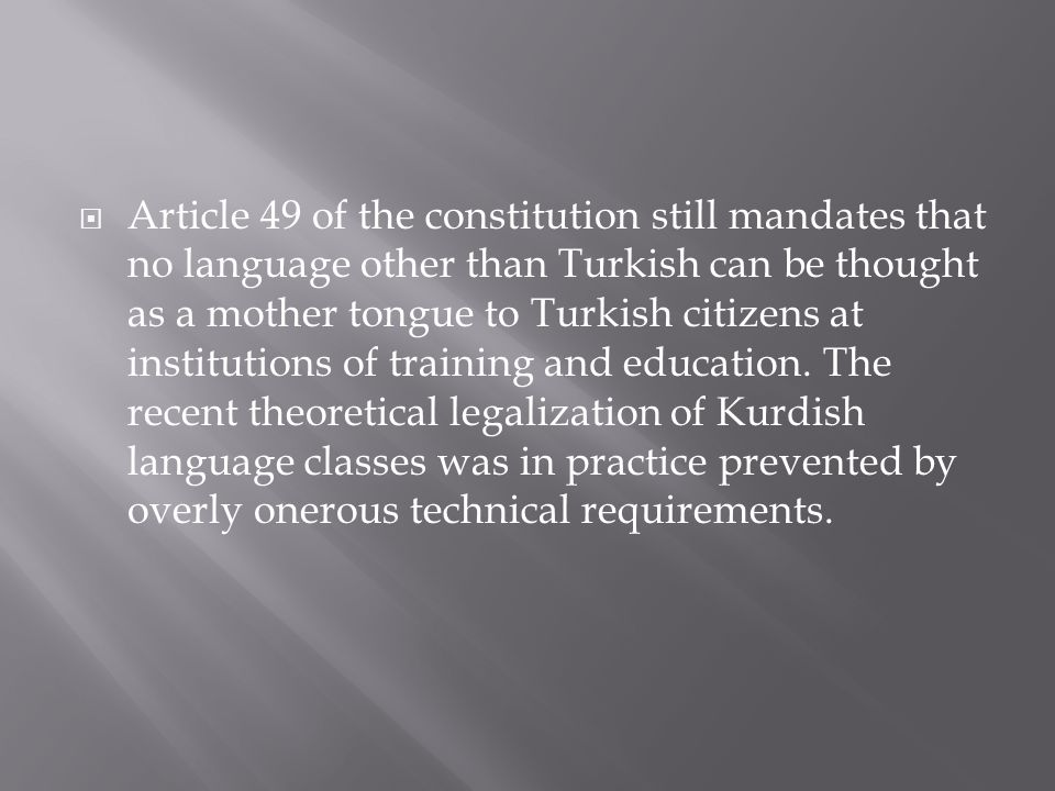  Article 49 of the constitution still mandates that no language other than Turkish can be thought as a mother tongue to Turkish citizens at institutions of training and education.