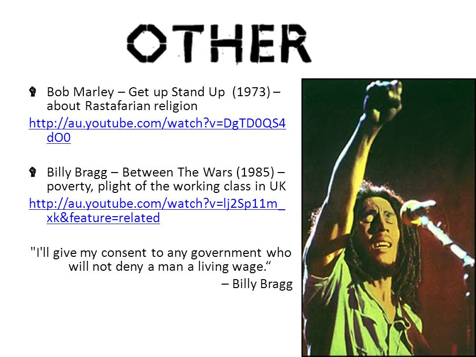 Bob Marley – Get up Stand Up (1973) – about Rastafarian religion http://au.youtube.com/watch v=DgTD0QS4 dO0 Billy Bragg – Between The Wars (1985) – poverty, plight of the working class in UK http://au.youtube.com/watch v=lj2Sp11m_ xk&feature=related I ll give my consent to any government who will not deny a man a living wage. – Billy Bragg