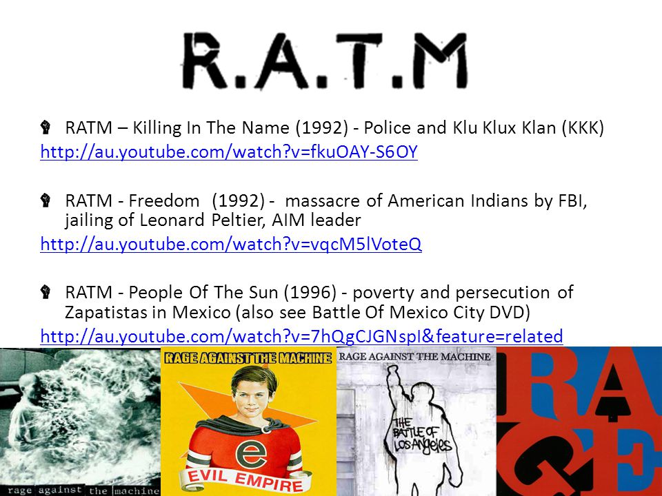 RATM – Killing In The Name (1992) - Police and Klu Klux Klan (KKK) http://au.youtube.com/watch v=fkuOAY-S6OY RATM - Freedom (1992) - massacre of American Indians by FBI, jailing of Leonard Peltier, AIM leader http://au.youtube.com/watch v=vqcM5lVoteQ RATM - People Of The Sun (1996) - poverty and persecution of Zapatistas in Mexico (also see Battle Of Mexico City DVD) http://au.youtube.com/watch v=7hQgCJGNspI&feature=related