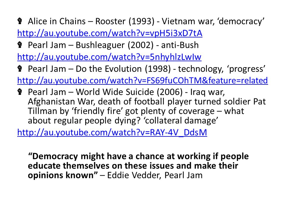 Alice in Chains – Rooster (1993) - Vietnam war, 'democracy' http://au.youtube.com/watch v=vpH5i3xD7tA Pearl Jam – Bushleaguer (2002) - anti-Bush http://au.youtube.com/watch v=5nhyhlzLwIw Pearl Jam – Do the Evolution (1998) - technology, 'progress' http://au.youtube.com/watch v=FS69fuCOhTM&feature=related Pearl Jam – World Wide Suicide (2006) - Iraq war, Afghanistan War, death of football player turned soldier Pat Tillman by 'friendly fire' got plenty of coverage – what about regular people dying.
