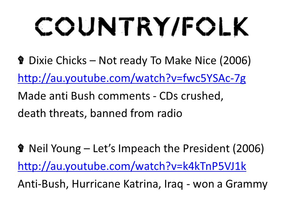Dixie Chicks – Not ready To Make Nice (2006) http://au.youtube.com/watch v=fwc5YSAc-7g Made anti Bush comments - CDs crushed, death threats, banned from radio Neil Young – Let's Impeach the President (2006) http://au.youtube.com/watch v=k4kTnP5VJ1k Anti-Bush, Hurricane Katrina, Iraq - won a Grammy
