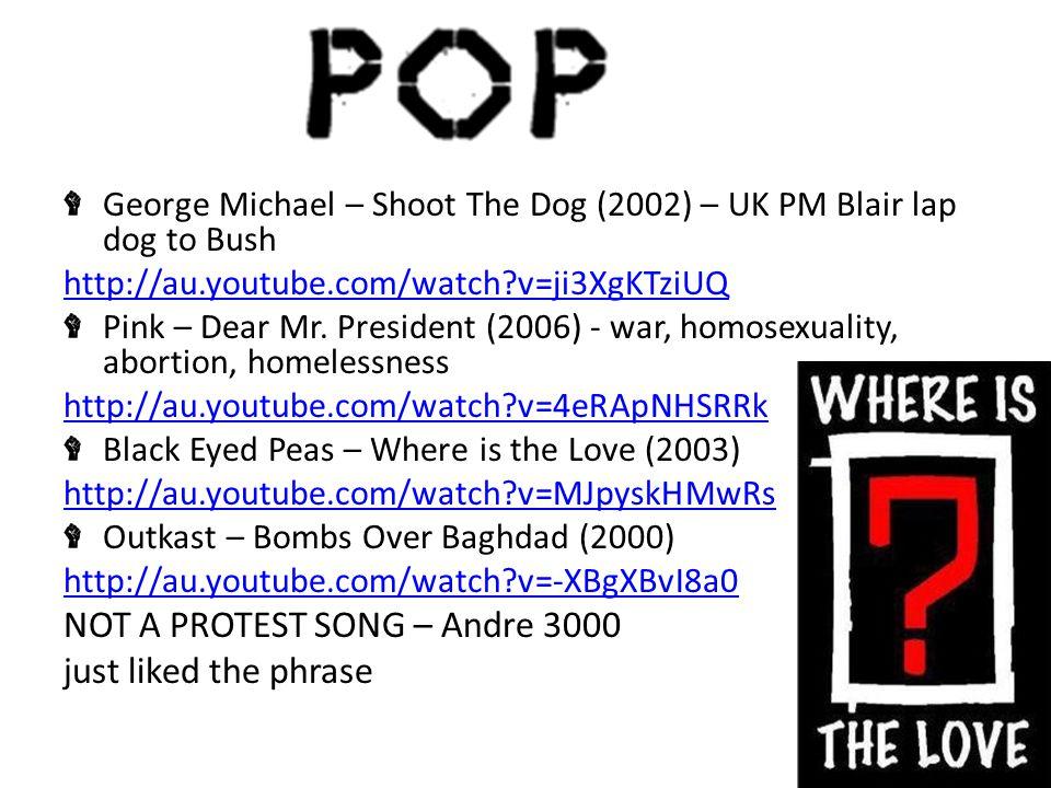 George Michael – Shoot The Dog (2002) – UK PM Blair lap dog to Bush http://au.youtube.com/watch?v=ji3XgKTziUQ Pink – Dear Mr.