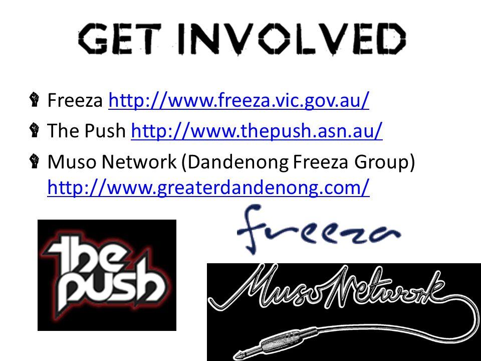 Freeza http://www.freeza.vic.gov.au/http://www.freeza.vic.gov.au/ The Push http://www.thepush.asn.au/http://www.thepush.asn.au/ Muso Network (Dandenong Freeza Group) http://www.greaterdandenong.com/ http://www.greaterdandenong.com/