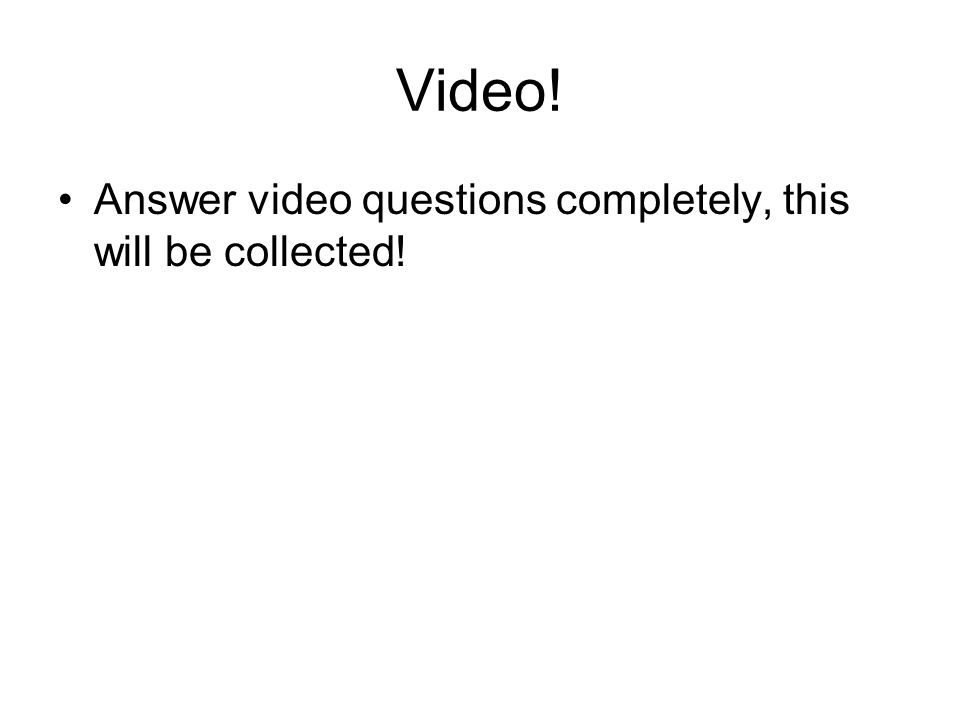 Video! Answer video questions completely, this will be collected!